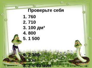 Проверьте себя 1. 760 2. 710 3. 100 дм² 4. 800 5. 1 500 6. 2 300 7. 5 кг 8. 2