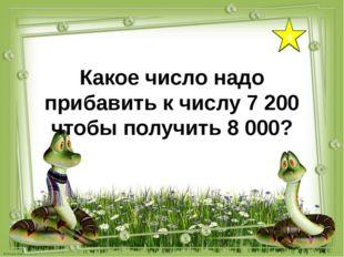 4 Какое число надо прибавить к числу 7 200 чтобы получить 8 000?