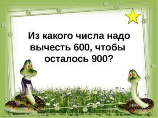 5 Из какого числа надо вычесть 600, чтобы осталось 900?