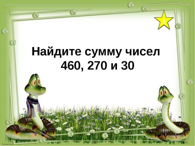 1 Найдите сумму чисел 460, 270 и 30