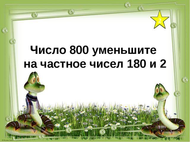 2 Число 800 уменьшите на частное чисел 180 и 2
