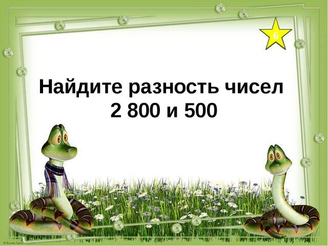 6 Найдите разность чисел 2 800 и 500