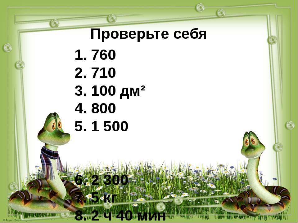 Проверьте себя 1. 760 2. 710 3. 100 дм² 4. 800 5. 1 500 6. 2 300 7. 5 кг 8. 2...
