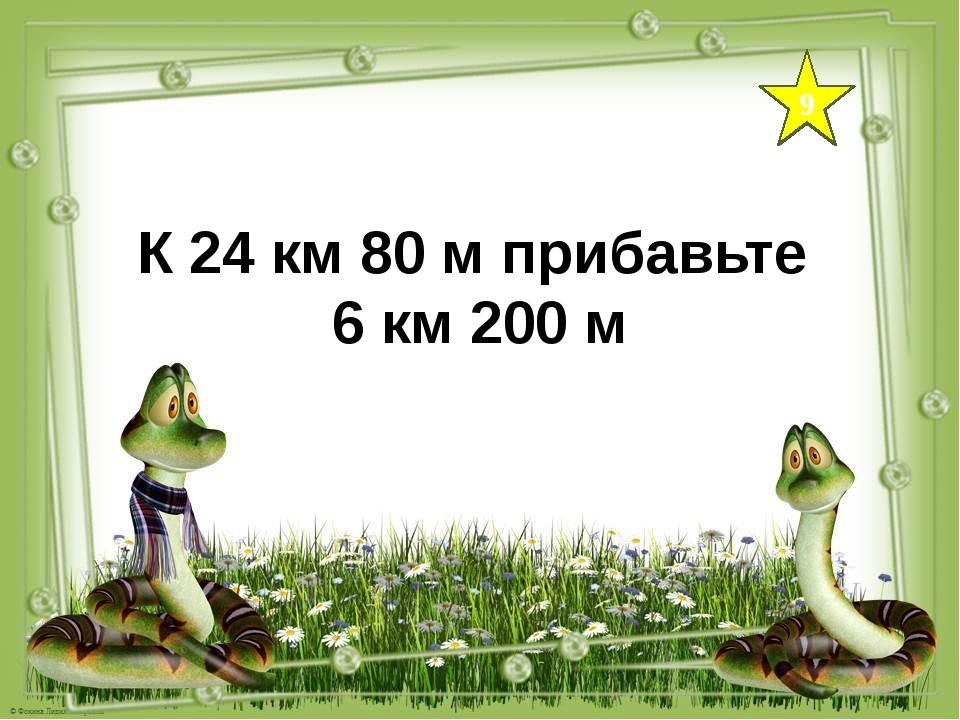 9 К 24 км 80 м прибавьте 6 км 200 м