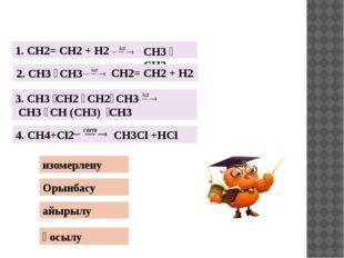 Орынбасу айырылу қосылу изомерлену 1. CH2= CH2 + H2 CH3 ̶ CH3 2. CH3 ̶ CH3 C