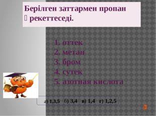 Берілген заттармен пропан әрекеттеседі. 1. оттек 2. метан 3. бром 4. сутек 5.