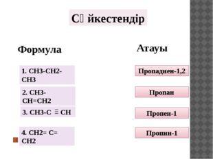 Сәйкестендір Формула Атауы Пропадиен-1,2 Пропан Пропен-1 Пропин-1 1. СH3-CH2-