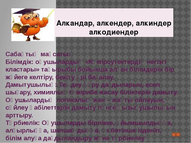 Сабақтың мақсаты: Білімдік: оқушылардың «Көмірсутектердің негізгі кластары» т...