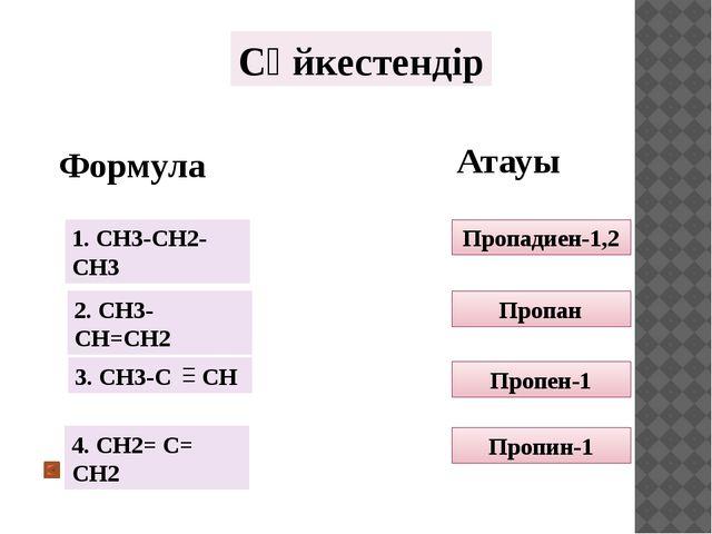 Сәйкестендір Формула Атауы Пропадиен-1,2 Пропан Пропен-1 Пропин-1 1. СH3-CH2-...
