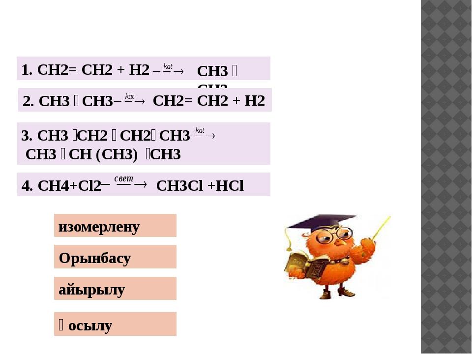 Орынбасу айырылу қосылу изомерлену 1. CH2= CH2 + H2 CH3 ̶ CH3 2. CH3 ̶ CH3 C...