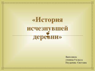 «История исчезнувшей деревни» Выполнила ученица 9 класса Неудачева Светлана 