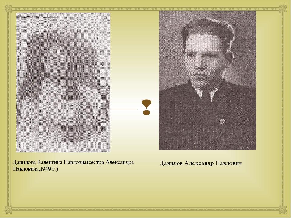 Данилова Валентина Павловна(сестра Александра Павловича,1949 г.) Данилов Алек...