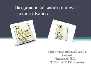 Шкідливі властивості сполук Натрію і Калію Презентація викладача хімії і біол