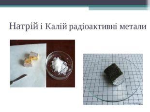 Натрій і Калій радіоактивні метали