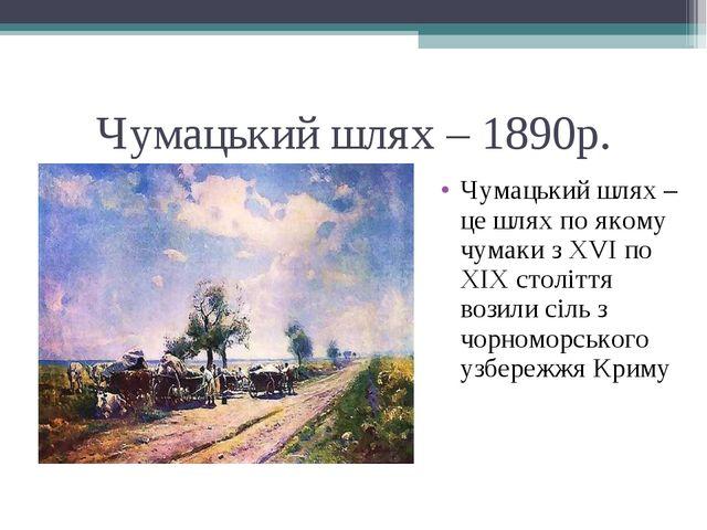Чумацький шлях – 1890р. Чумацький шлях – це шлях по якому чумаки з ХVІ по ХІХ...