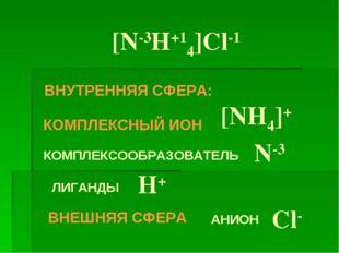 [N-3H+14]Cl-1 КОМПЛЕКСНЫЙ ИОН [NH4]+ ВНУТРЕННЯЯ СФЕРА: КОМПЛЕКСООБРАЗОВАТЕЛЬ