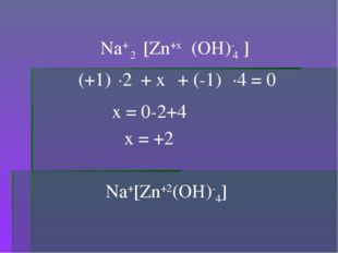 (OH)- 4 [Zn+x Na+ (+1) + x + (-1) ] 2 ·2 ·4 = 0 x = 0-2+4 x = +2 Na+[Zn+2(OH)
