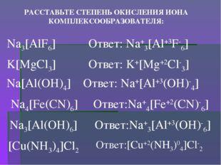 РАССТАВЬТЕ СТЕПЕНЬ ОКИСЛЕНИЯ ИОНА КОМПЛЕКСООБРАЗОВАТЕЛЯ: Na3[AlF6] Ответ: Na+