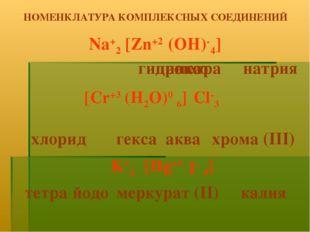 тетра гидроксо цинкат НОМЕНКЛАТУРА КОМПЛЕКСНЫХ СОЕДИНЕНИЙ Na+2 4] (OH)- [Zn+2