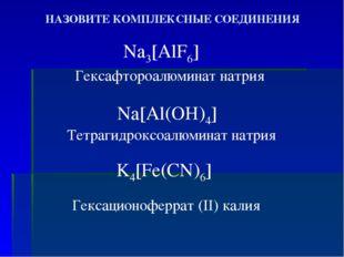 НАЗОВИТЕ КОМПЛЕКСНЫЕ СОЕДИНЕНИЯ Na3[AlF6] Na[Al(OH)4] K4[Fe(CN)6] Гексафтороа
