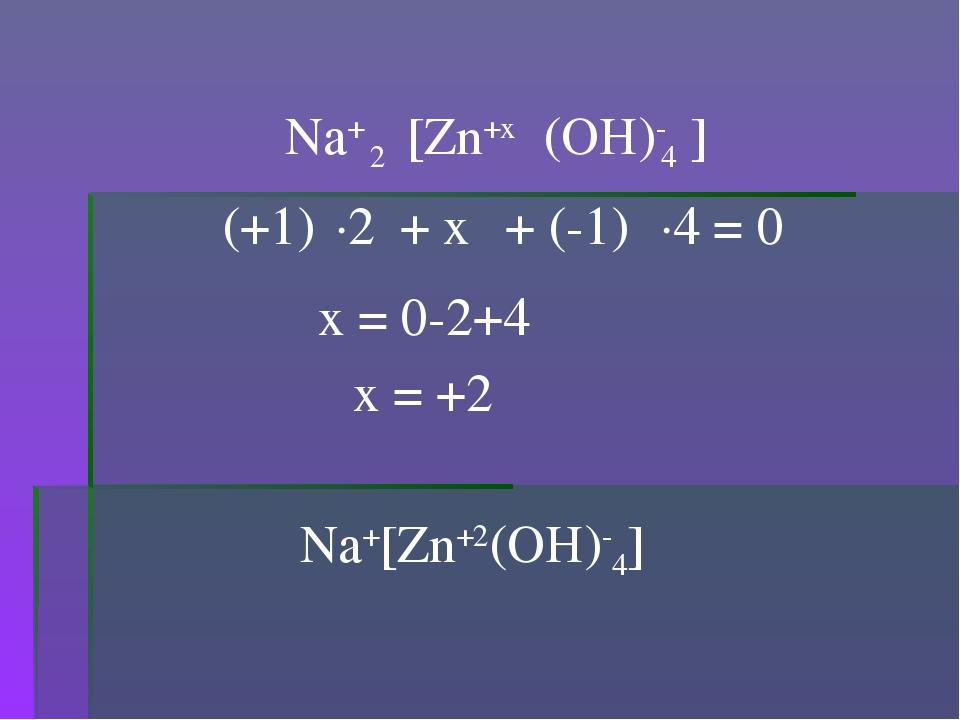 (OH)- 4 [Zn+x Na+ (+1) + x + (-1) ] 2 ·2 ·4 = 0 x = 0-2+4 x = +2 Na+[Zn+2(OH)...