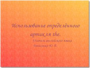 Использование определённого артикля the. Учитель английского языка Денисенко
