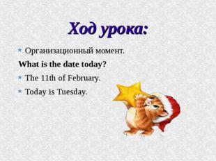 Ход урока: Организационный момент. What is the date today? The 11th of Februa