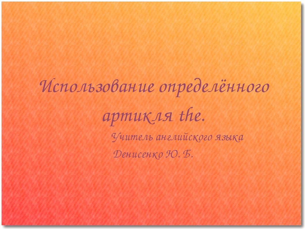 Использование определённого артикля the. Учитель английского языка Денисенко...