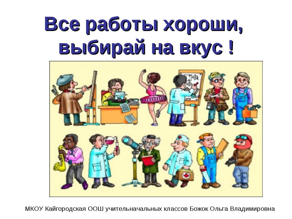 Все работы хороши, выбирай на вкус ! МКОУ Кайгородская ООШ учительначальных к...