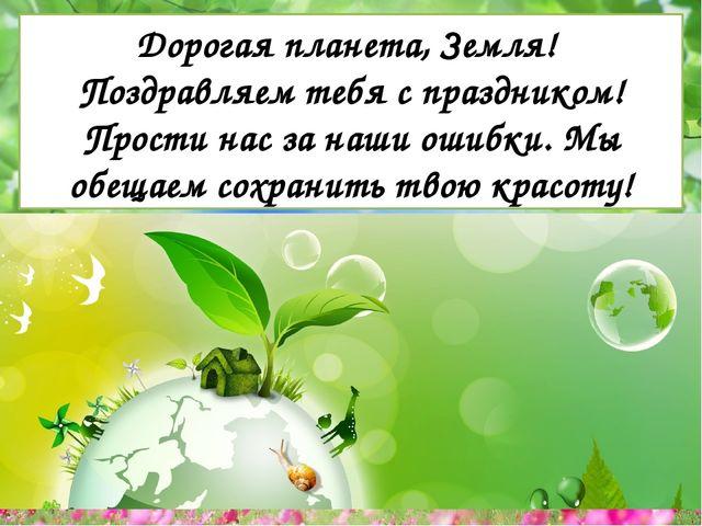 Дорогая планета, Земля! Поздравляем тебя с праздником! Прости нас за наши ош...