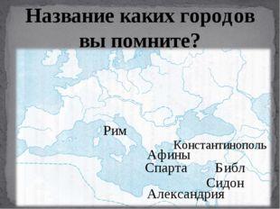 Название каких городов вы помните? Афины Рим Александрия Библ Сидон Константи