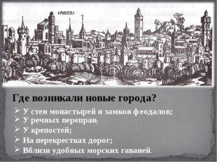 Где возникали новые города? У стен монастырей и замков феодалов; У речных пер