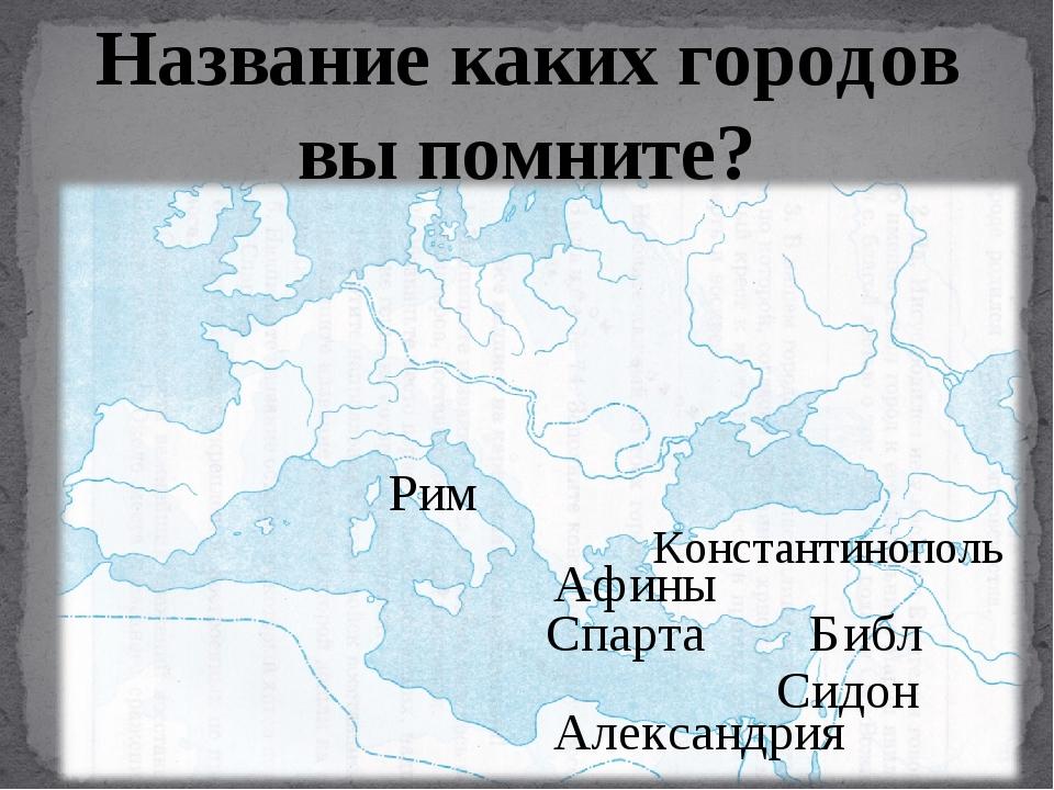 Название каких городов вы помните? Афины Рим Александрия Библ Сидон Константи...