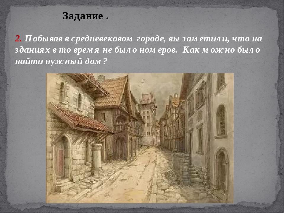 Задание . 2. Побывав в средневековом городе, вы заметили, что на зданиях в то...