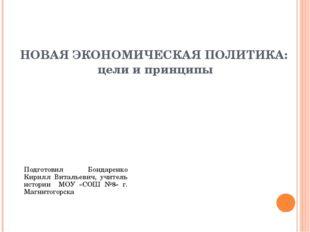 НОВАЯ ЭКОНОМИЧЕСКАЯ ПОЛИТИКА: цели и принципы Подготовил Бондаренко Кирилл Ви