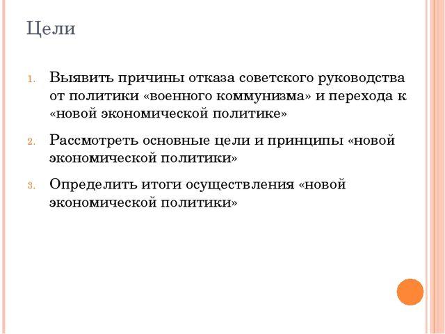 Цели Выявить причины отказа советского руководства от политики «военного комм...