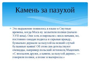 Это выражение появилось в языке в Смутные времена, когда Москву захватили п