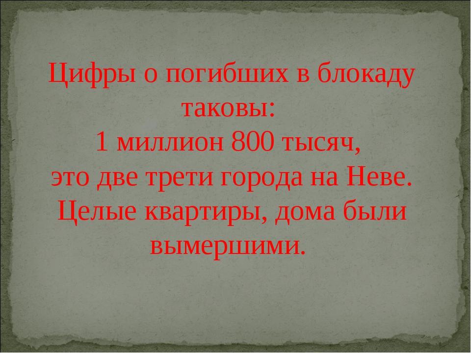 Цифры о погибших в блокаду таковы: 1 миллион 800 тысяч, это две трети города...