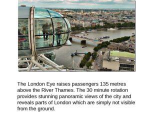 The London Eye raises passengers 135 metres above the River Thames. The 30 mi