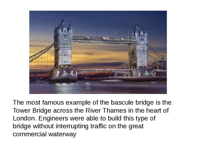 The most famous example of the bascule bridge is the Tower Bridge across the...