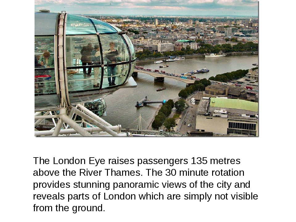 The London Eye raises passengers 135 metres above the River Thames. The 30 mi...