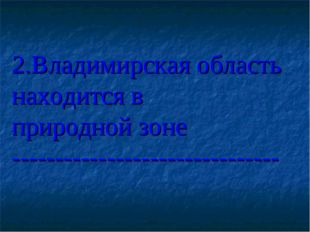 2.Владимирская область находится в природной зоне ---------------------------