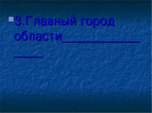 3.Главный город области_______________