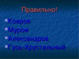 Правильно! Ковров Муром Александров Гусь-Хрустальный