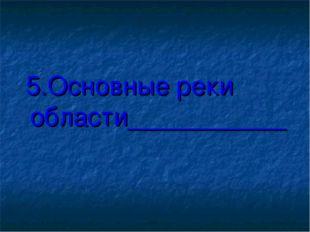 5.Основные реки области___________