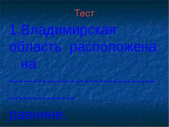 Тест 1.Владимирская область расположена на ----------------------------------...