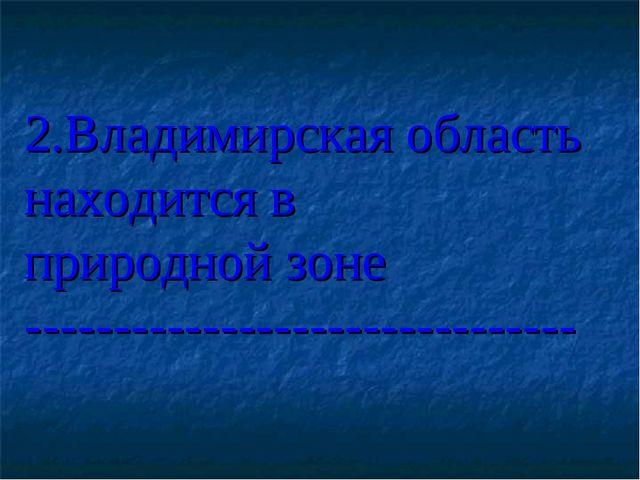 2.Владимирская область находится в природной зоне ---------------------------...