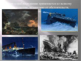 Термин кораблекрушение применяется ко всякому кораблекрушению, независимо от