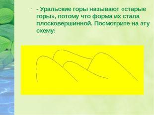 - Уральские горы называют «старые горы», потому что форма их стала плосковерш