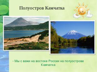 - Мы с вами на востоке России на полуострове Камчатка Полуостров Камчатка